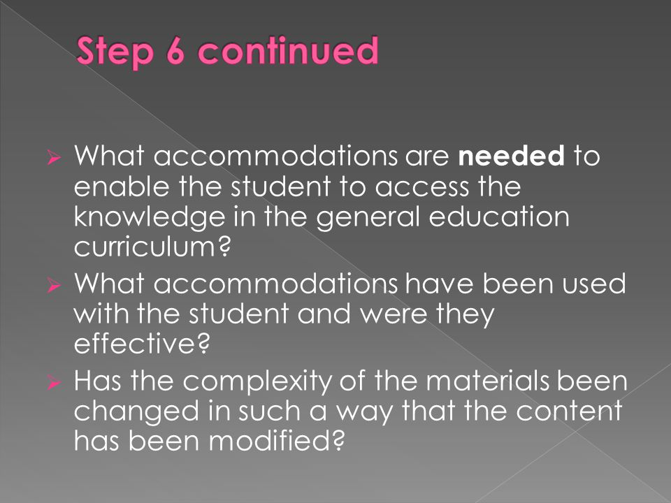 Step 6 continued What accommodations are needed to enable the student to access the knowledge in the general education curriculum