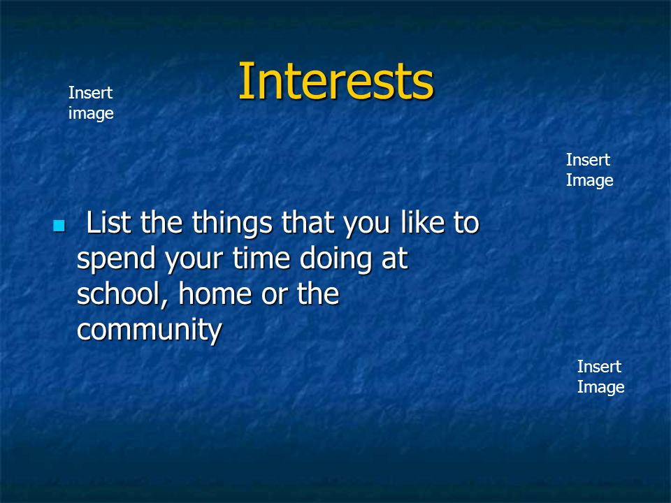Interests Insert image. Insert. Image. List the things that you like to spend your time doing at school, home or the community.