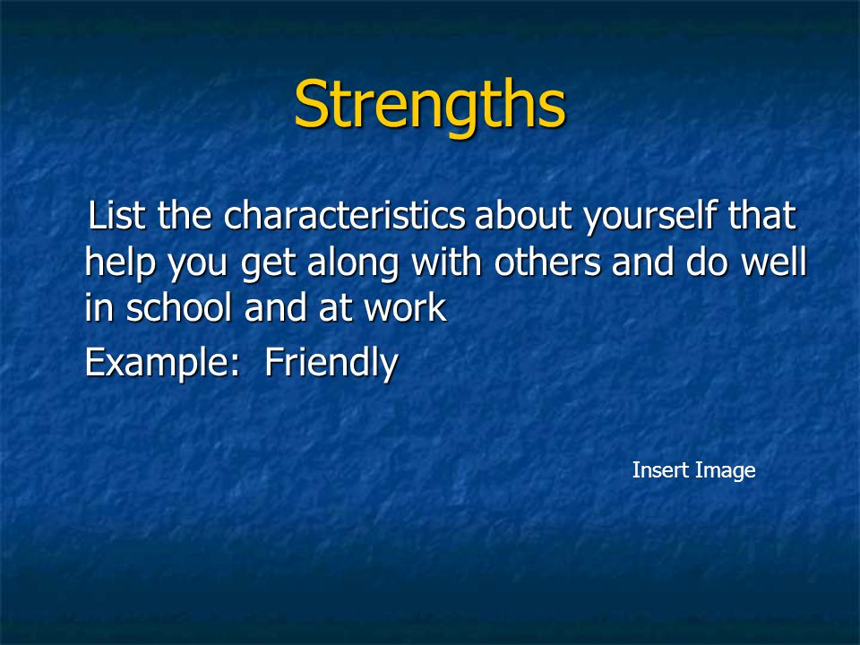 Strengths List the characteristics about yourself that help you get along with others and do well in school and at work.