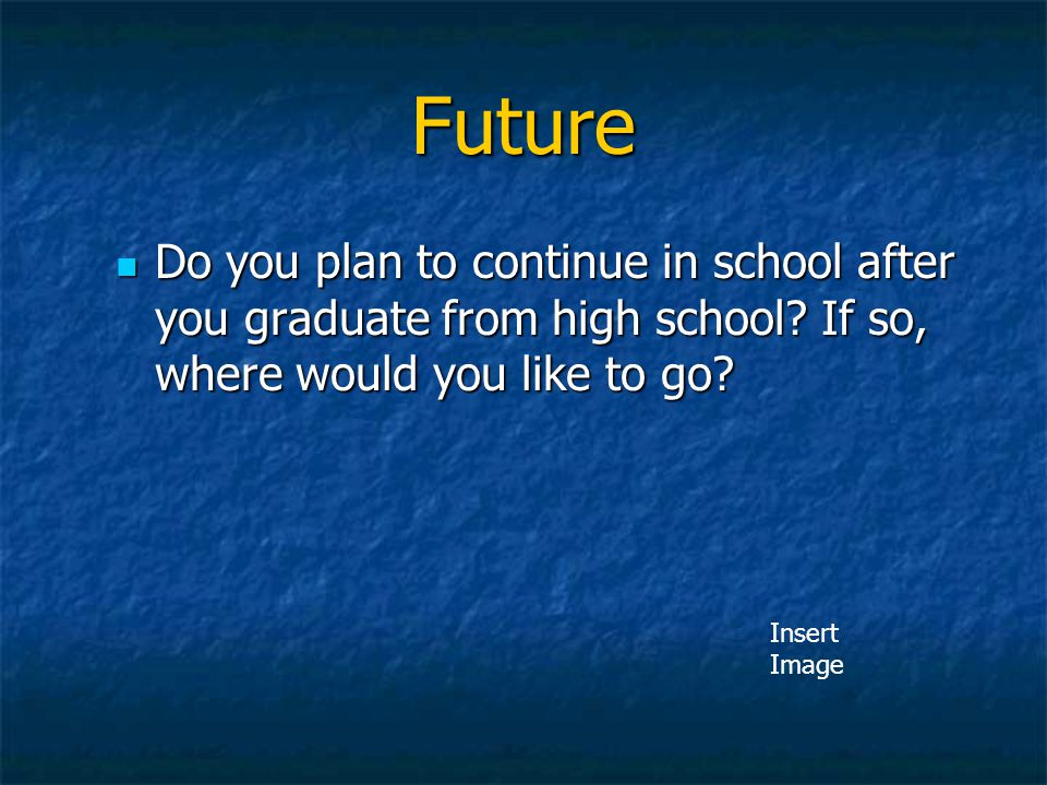 Future Do you plan to continue in school after you graduate from high school If so, where would you like to go