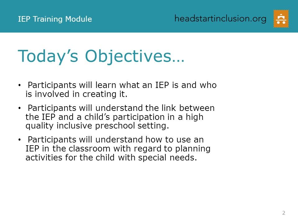 IEP Training Module Today's Objectives… Participants will learn what an IEP is and who is involved in creating it.