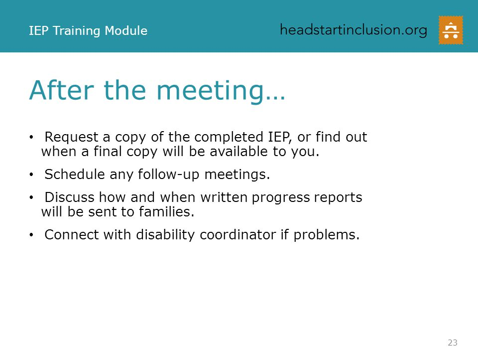 IEP Training Module After the meeting… Request a copy of the completed IEP, or find out when a final copy will be available to you.