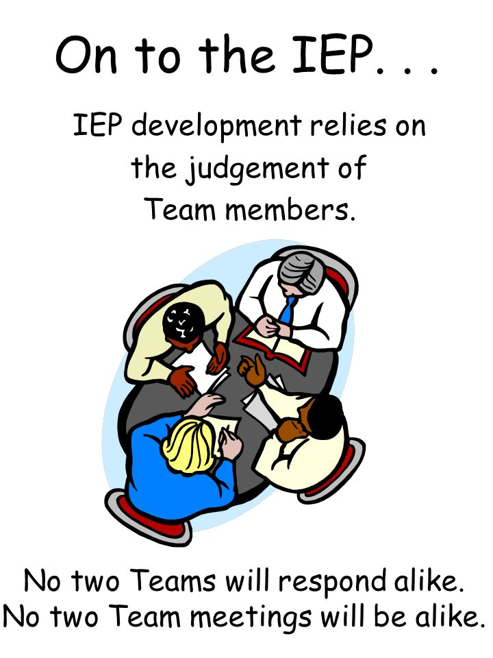 On to the IEP. . . IEP development relies on the judgement of