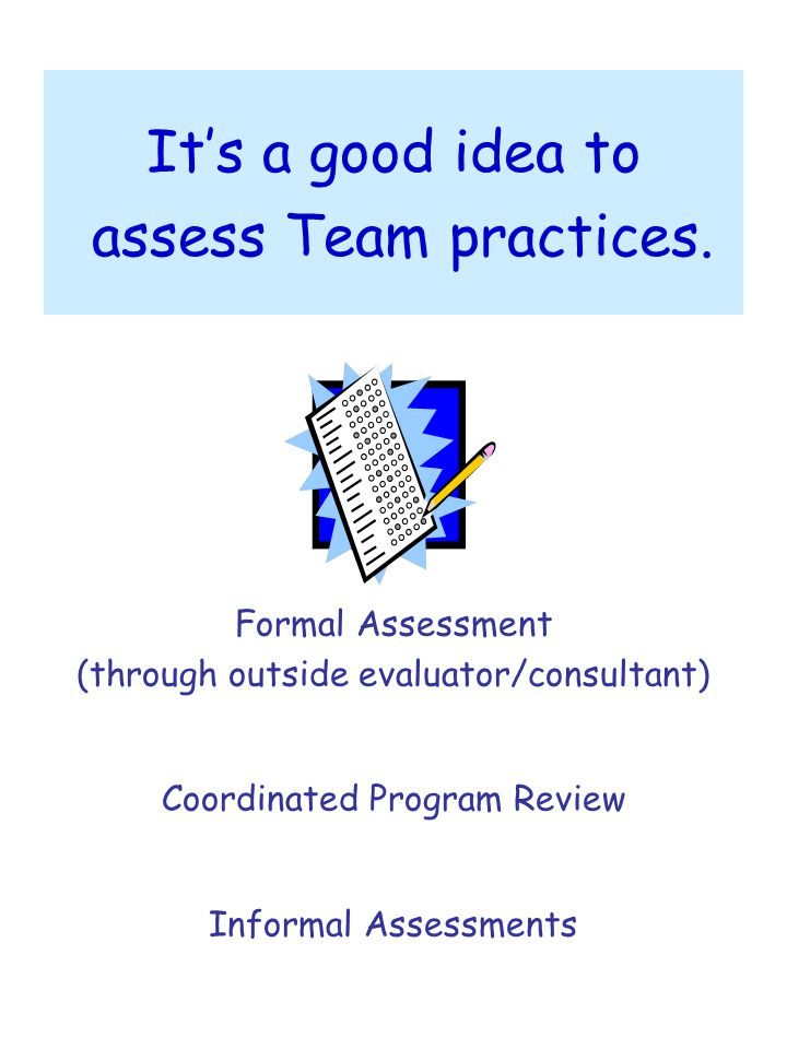 It's a good idea to assess Team practices. Formal Assessment