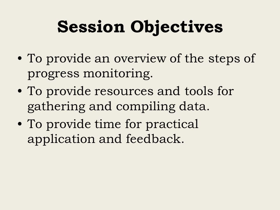 Session Objectives To provide an overview of the steps of progress monitoring. To provide resources and tools for gathering and compiling data.