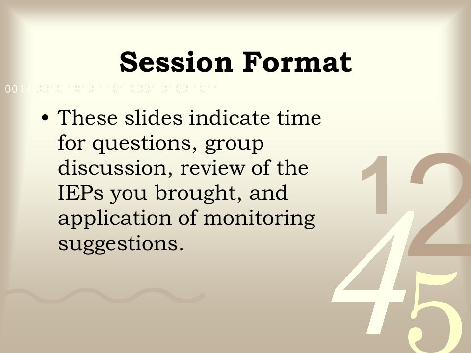 Session Format These slides indicate time for questions, group discussion, review of the IEPs you brought, and application of monitoring suggestions.
