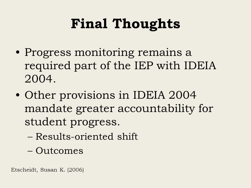 Final Thoughts Progress monitoring remains a required part of the IEP with IDEIA 2004.