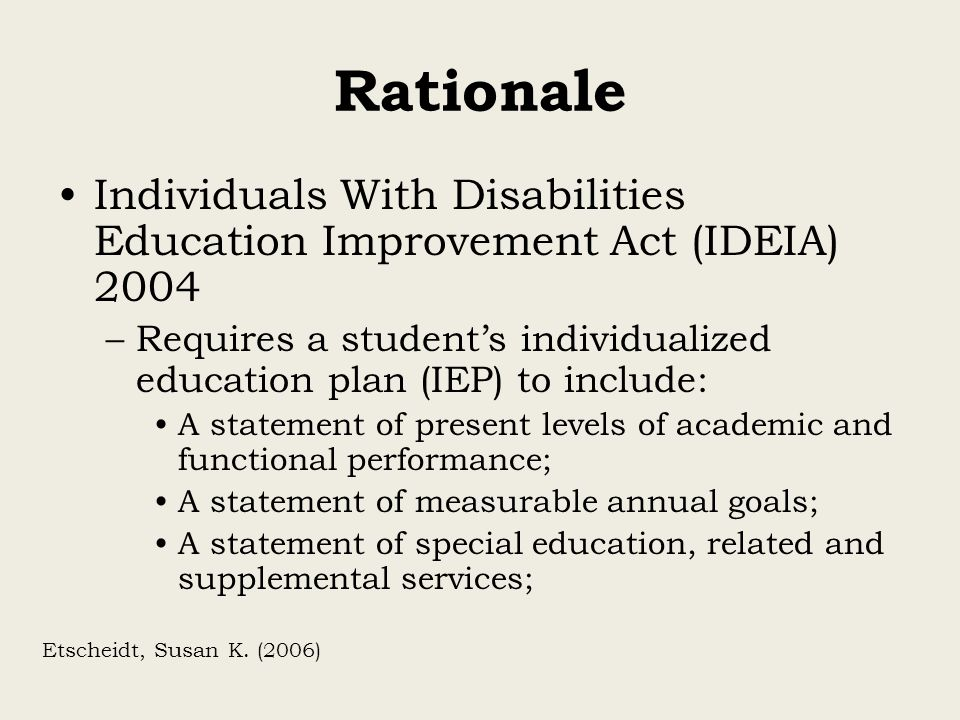 Rationale Individuals With Disabilities Education Improvement Act (IDEIA) 2004. Requires a student's individualized education plan (IEP) to include: