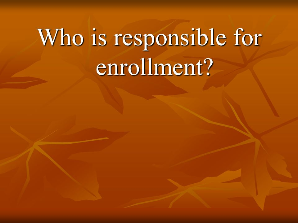 Who is responsible for enrollment