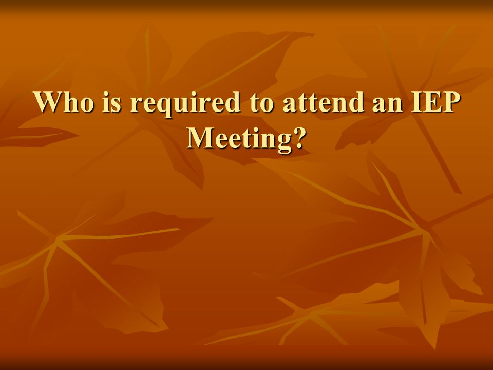 Who is required to attend an IEP Meeting