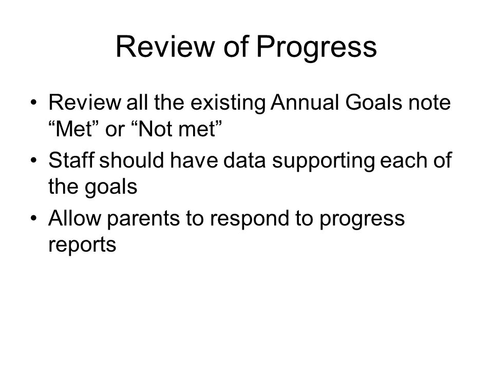 Review of Progress Review all the existing Annual Goals note Met or Not met Staff should have data supporting each of the goals.