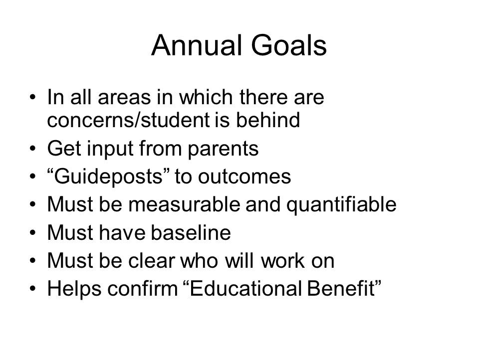 Annual Goals In all areas in which there are concerns/student is behind. Get input from parents. Guideposts to outcomes.