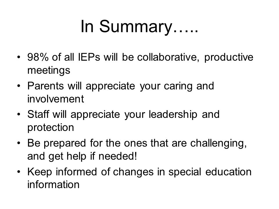 In Summary….. 98% of all IEPs will be collaborative, productive meetings. Parents will appreciate your caring and involvement.
