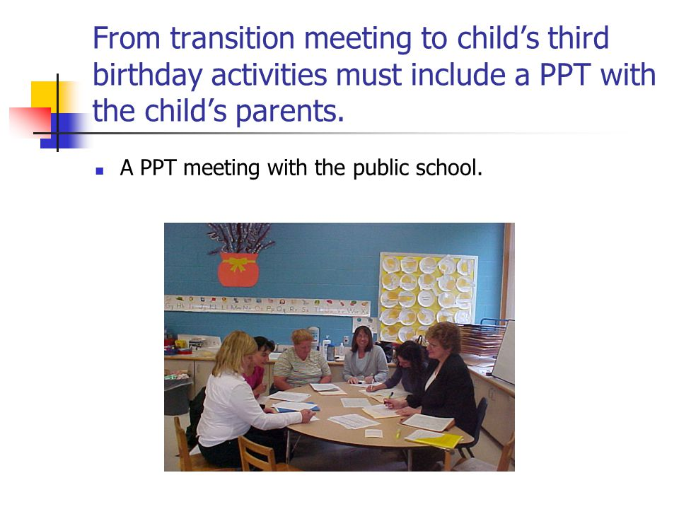 From transition meeting to child's third birthday activities must include a PPT with the child's parents.