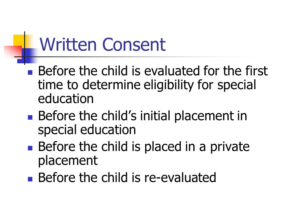 Written Consent Before the child is evaluated for the first time to determine eligibility for special education.