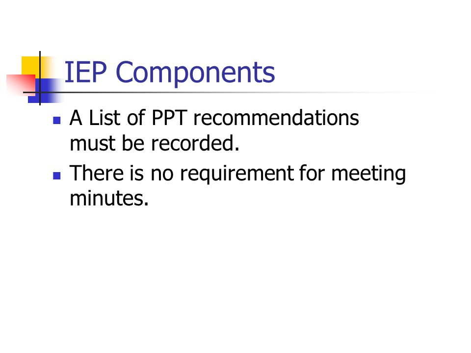 IEP Components A List of PPT recommendations must be recorded.