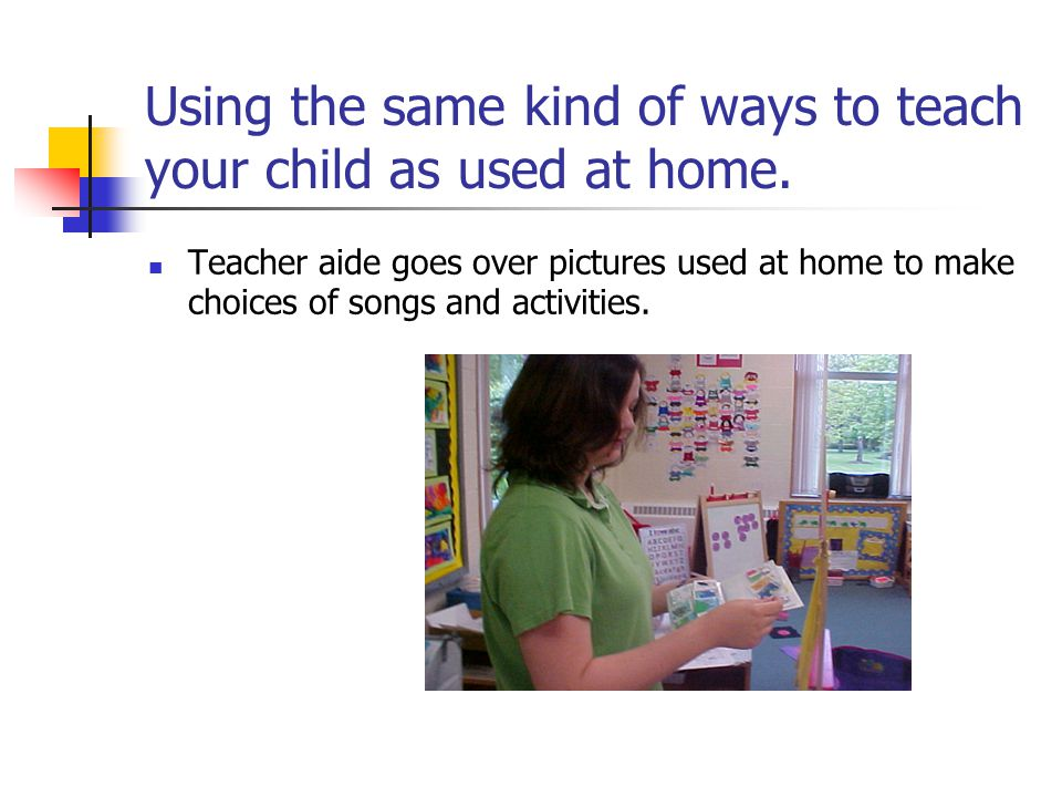 Using the same kind of ways to teach your child as used at home.