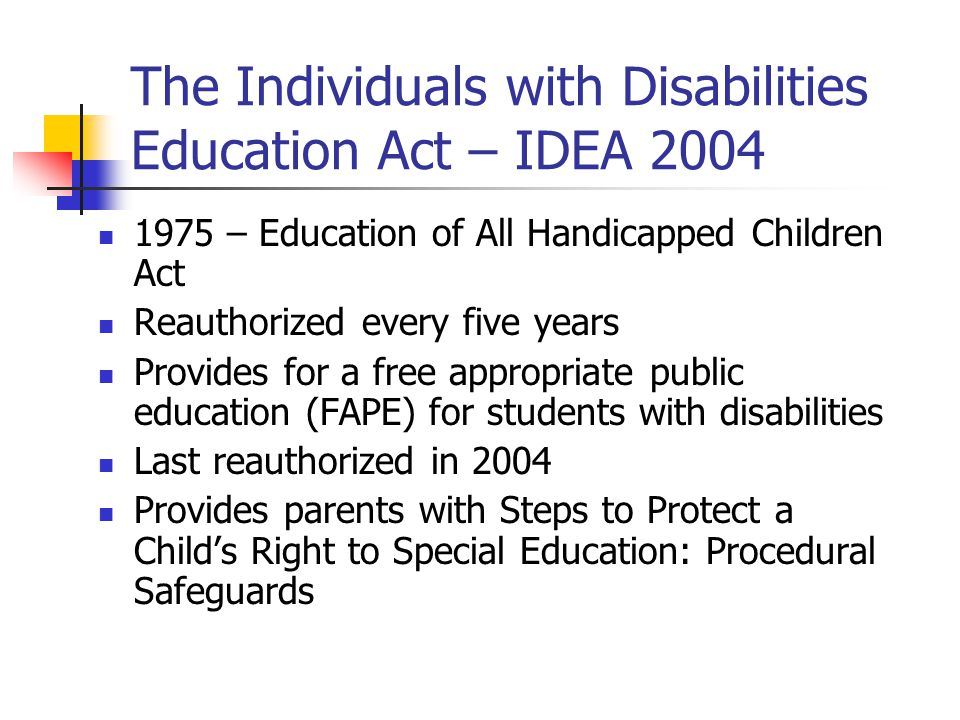 individuals with disabilities education act Individuals with disabilities education act in 1975, idea became law and brought with it revolutionary changes for children and youth with disabilities, their families and the professionals who work on their behalf.