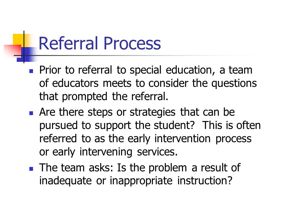 Referral Process Prior to referral to special education, a team of educators meets to consider the questions that prompted the referral.
