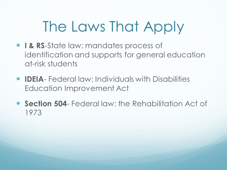 The Laws That Apply I & RS-State law: mandates process of identification and supports for general education at-risk students.