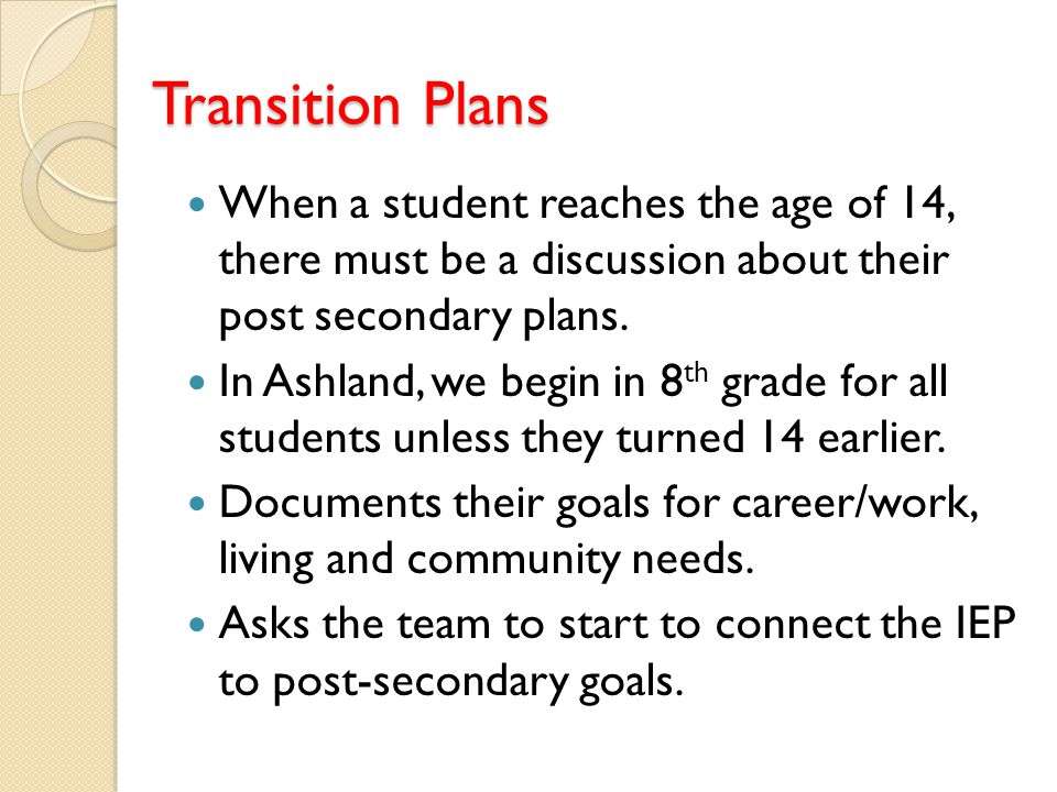 Transition Plans When a student reaches the age of 14, there must be a discussion about their post secondary plans.