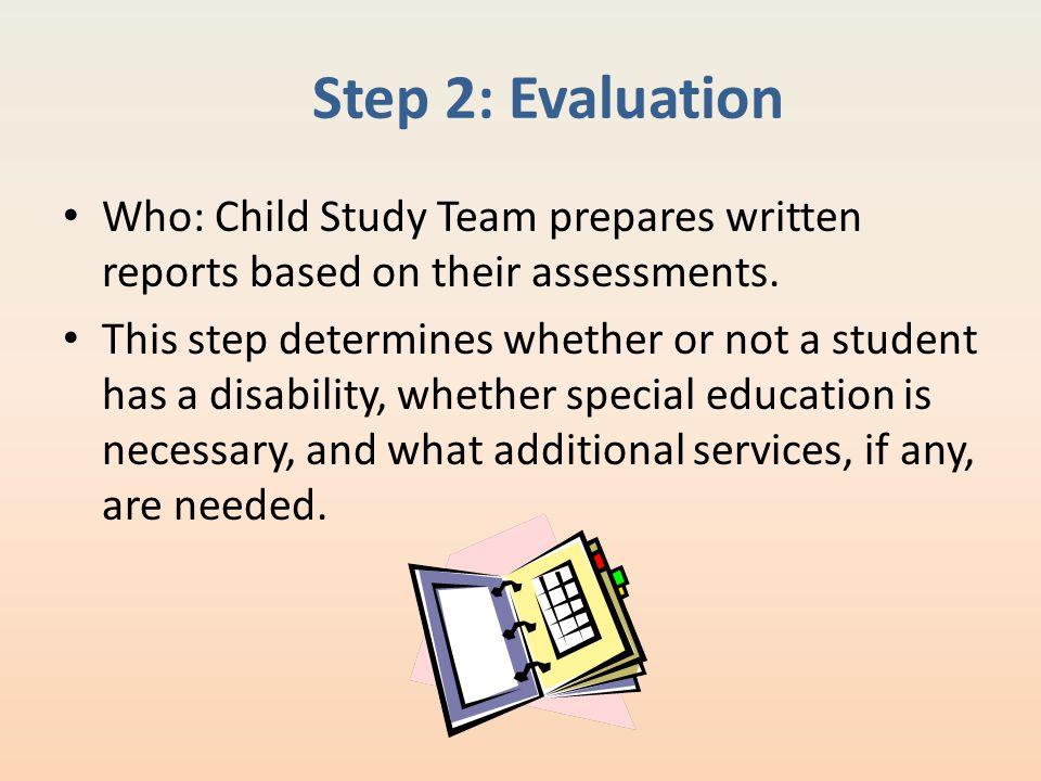 Step 2: Evaluation Who: Child Study Team prepares written reports based on their assessments.