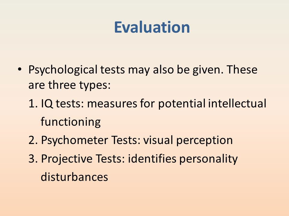 Evaluation Psychological tests may also be given. These are three types: 1. IQ tests: measures for potential intellectual.