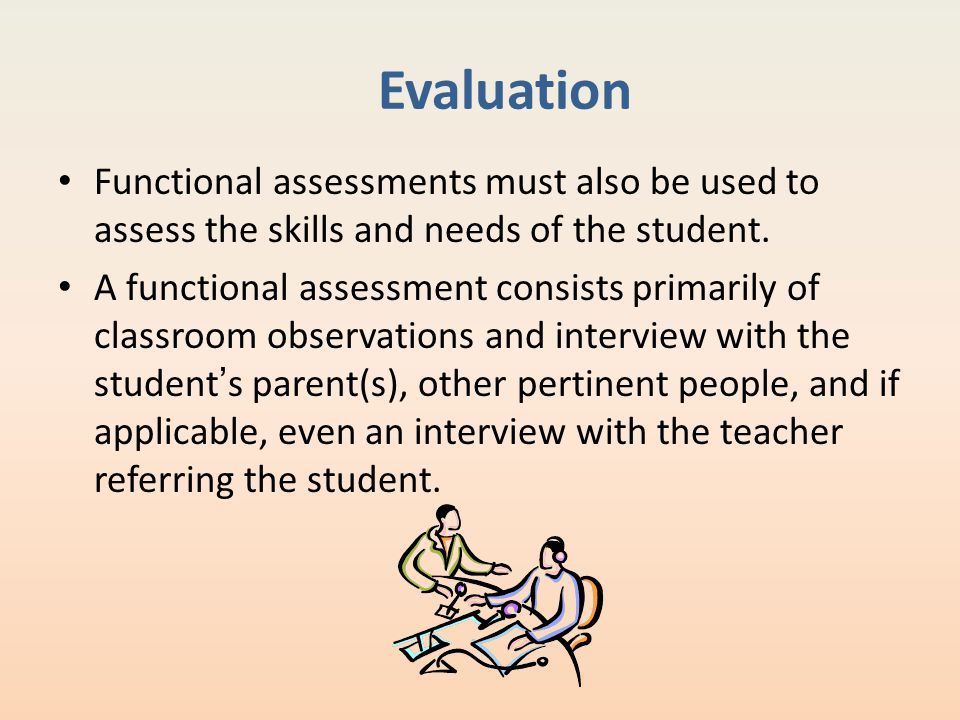 Evaluation Functional assessments must also be used to assess the skills and needs of the student.