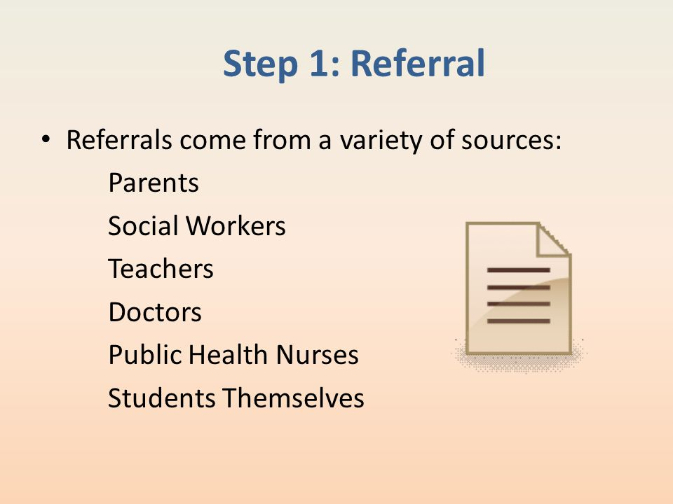 Step 1: Referral Referrals come from a variety of sources: Parents