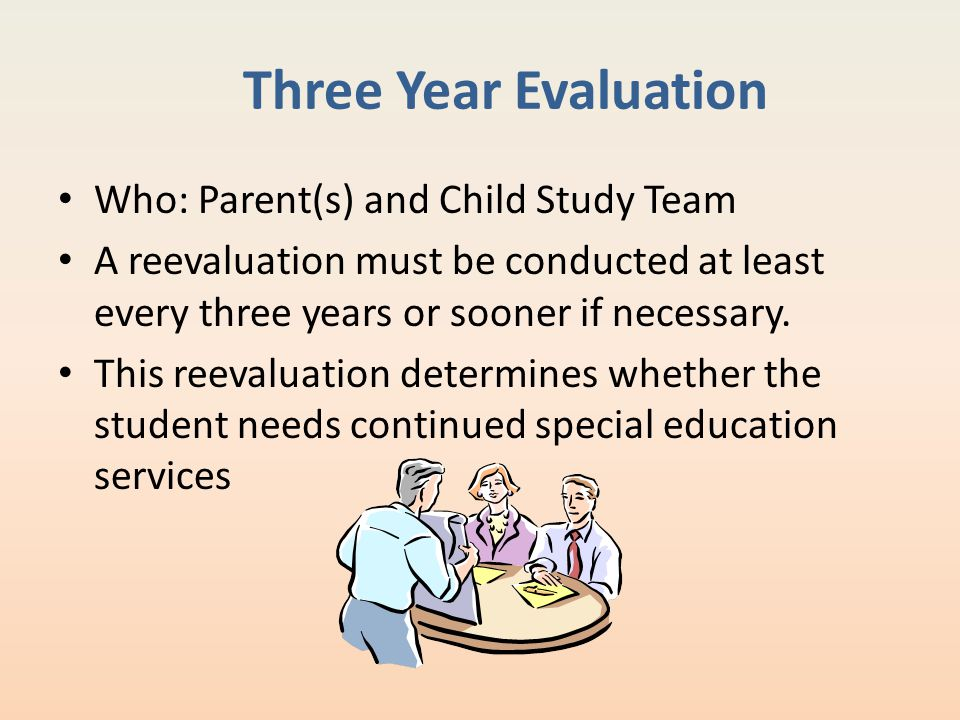 Three Year Evaluation Who: Parent(s) and Child Study Team