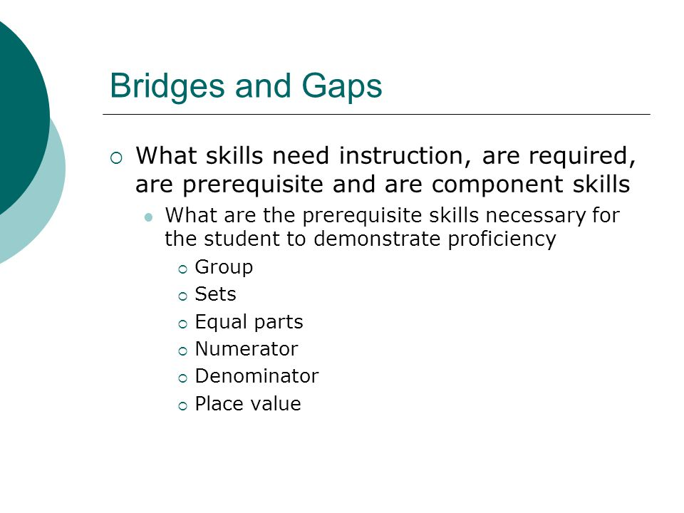 Bridges and Gaps What skills need instruction, are required, are prerequisite and are component skills.