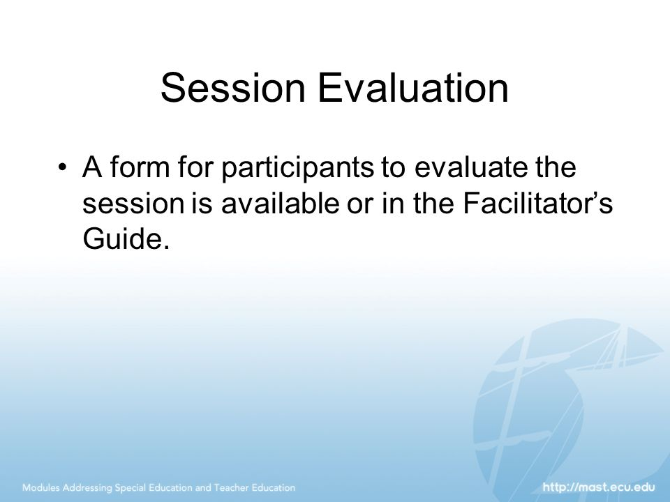 Session Evaluation A form for participants to evaluate the session is available or in the Facilitator's Guide.