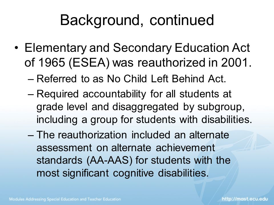 Background, continued Elementary and Secondary Education Act of 1965 (ESEA) was reauthorized in 2001.
