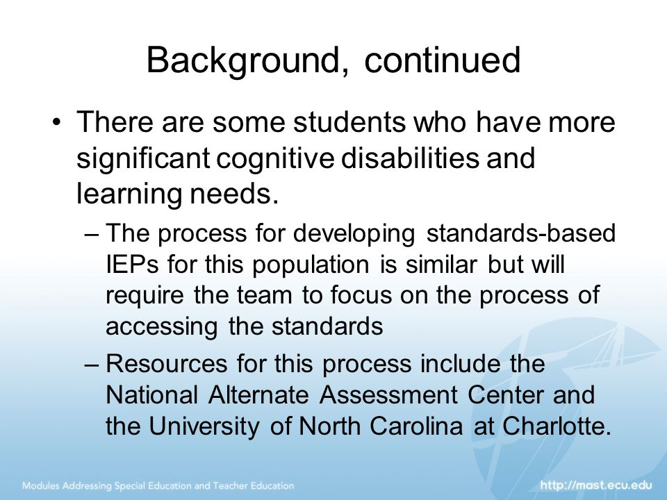 Background, continued There are some students who have more significant cognitive disabilities and learning needs.