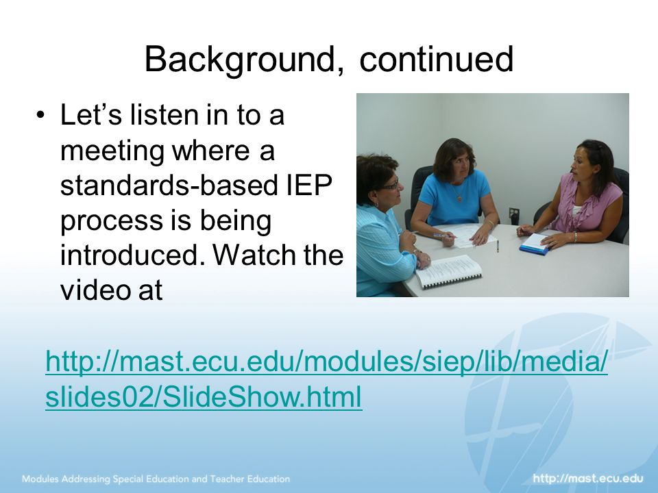 Background, continued Let's listen in to a meeting where a standards-based IEP process is being introduced. Watch the video at.