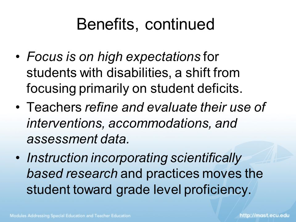 Benefits, continued Focus is on high expectations for students with disabilities, a shift from focusing primarily on student deficits.