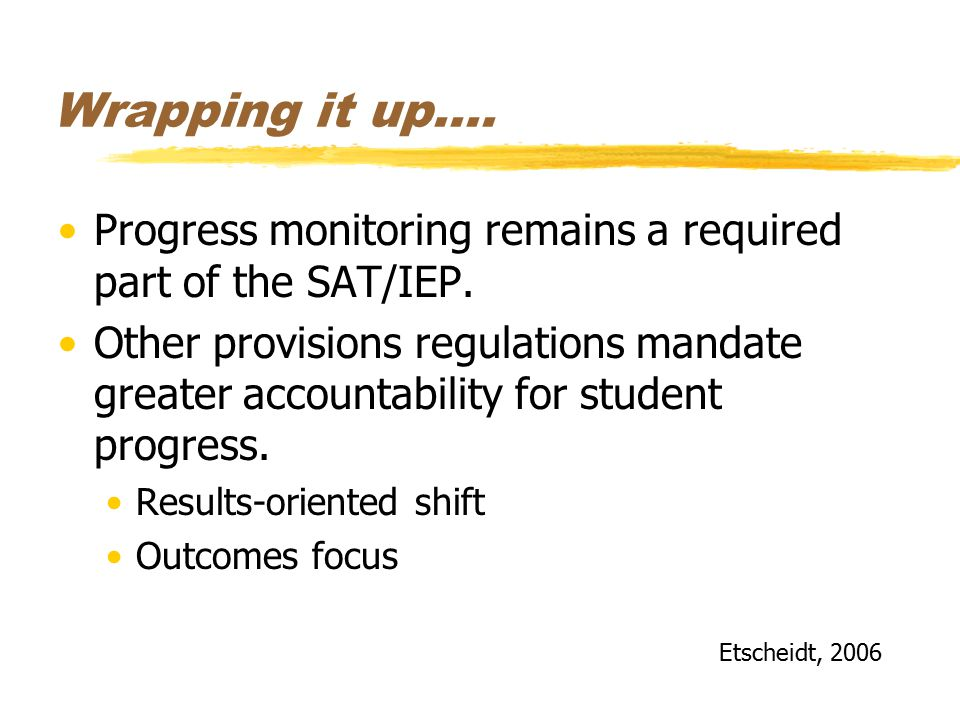 Wrapping it up…. Progress monitoring remains a required part of the SAT/IEP.