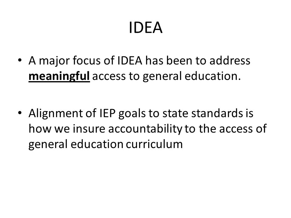 IDEA A major focus of IDEA has been to address meaningful access to general education.