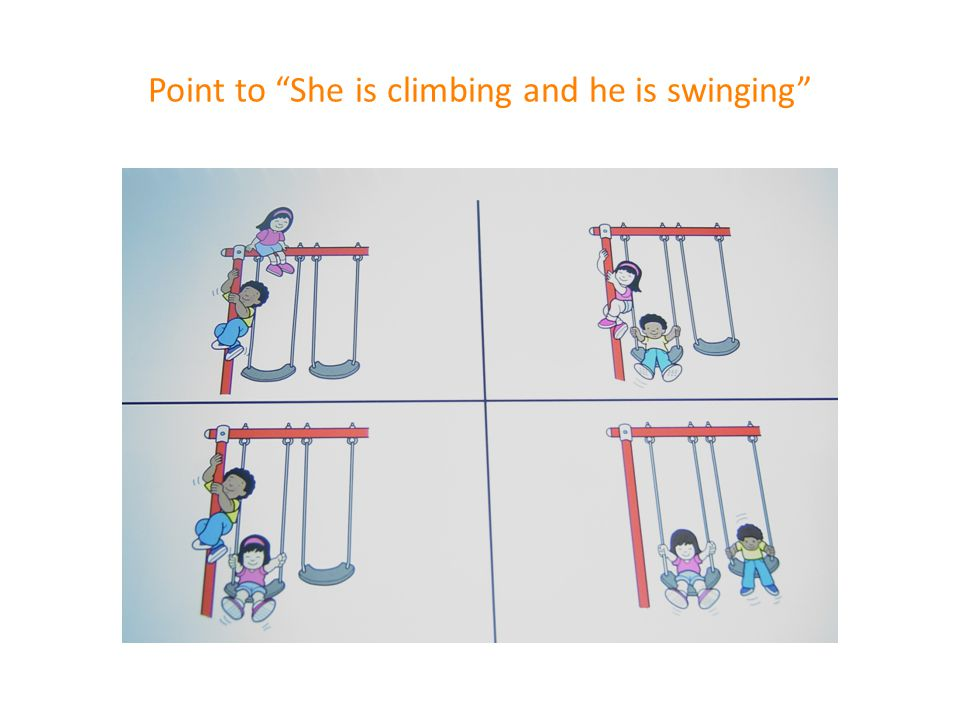 Point to She is climbing and he is swinging