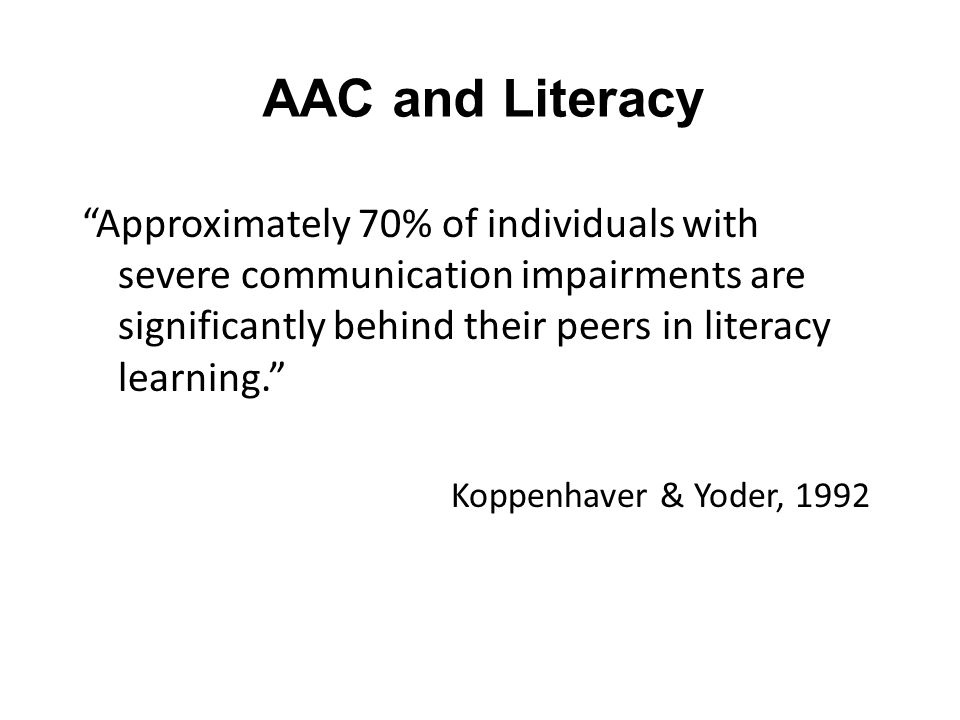 AAC and Literacy Approximately 70% of individuals with severe communication impairments are significantly behind their peers in literacy learning.