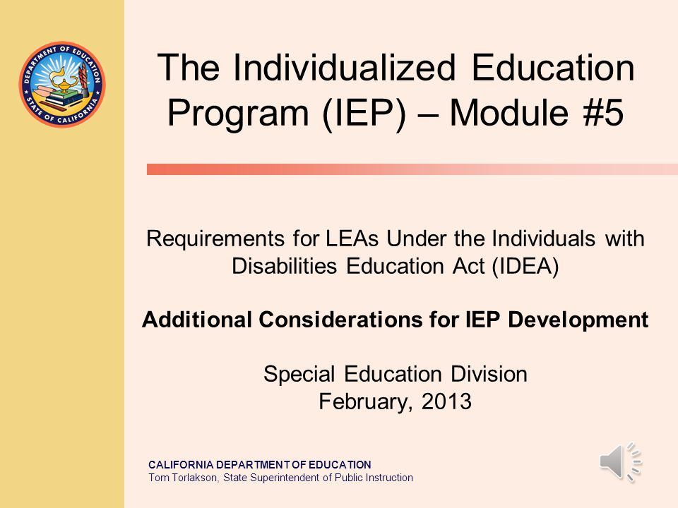 The Individualized Education Program (IEP) – Module #5 Requirements for LEAs Under the Individuals with Disabilities Education Act (IDEA) Additional Considerations for IEP Development Special Education Division February, 2013