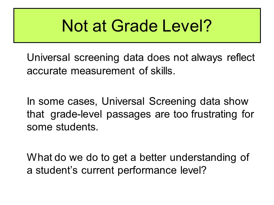 Not at Grade Level Universal screening data does not always reflect accurate measurement of skills.