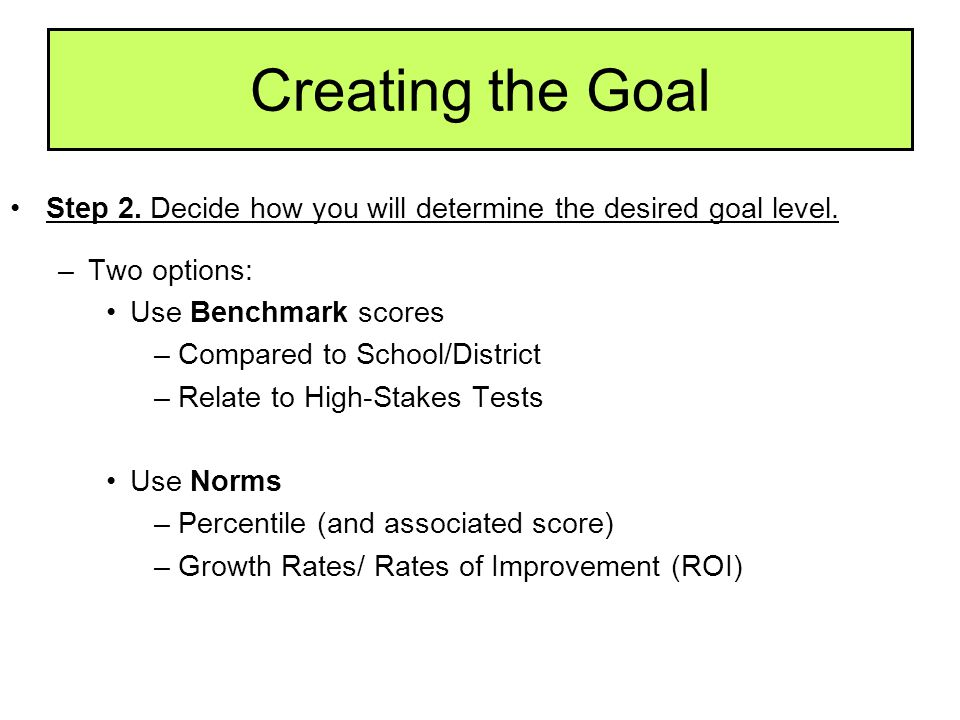 Creating the Goal Step 2. Decide how you will determine the desired goal level. Two options: Use Benchmark scores.