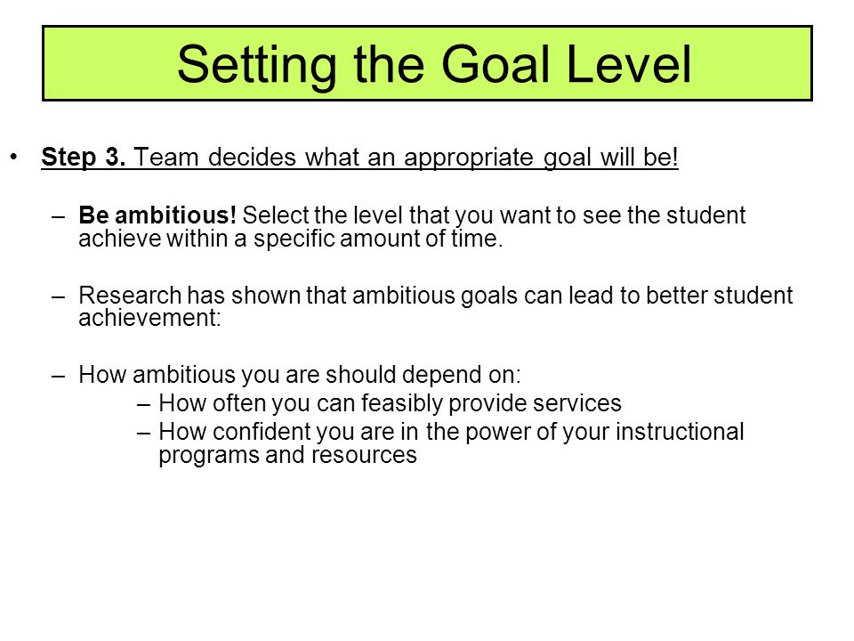 Setting the Goal Level Step 3. Team decides what an appropriate goal will be!