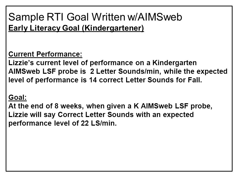 Sample RTI Goal Written w/AIMSweb Early Literacy Goal (Kindergartener) Current Performance: Lizzie's current level of performance on a Kindergarten AIMSweb LSF probe is 2 Letter Sounds/min, while the expected level of performance is 14 correct Letter Sounds for Fall.