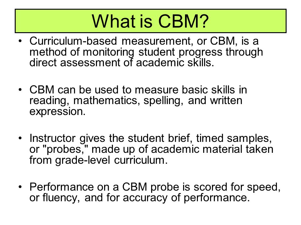 What is CBM Curriculum-based measurement, or CBM, is a method of monitoring student progress through direct assessment of academic skills.