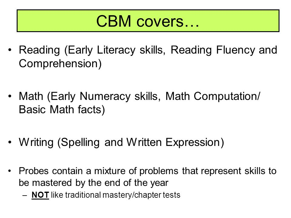 CBM covers… Reading (Early Literacy skills, Reading Fluency and Comprehension) Math (Early Numeracy skills, Math Computation/ Basic Math facts)