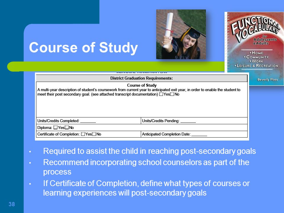 Course of Study Required to assist the child in reaching post-secondary goals. Recommend incorporating school counselors as part of the process.