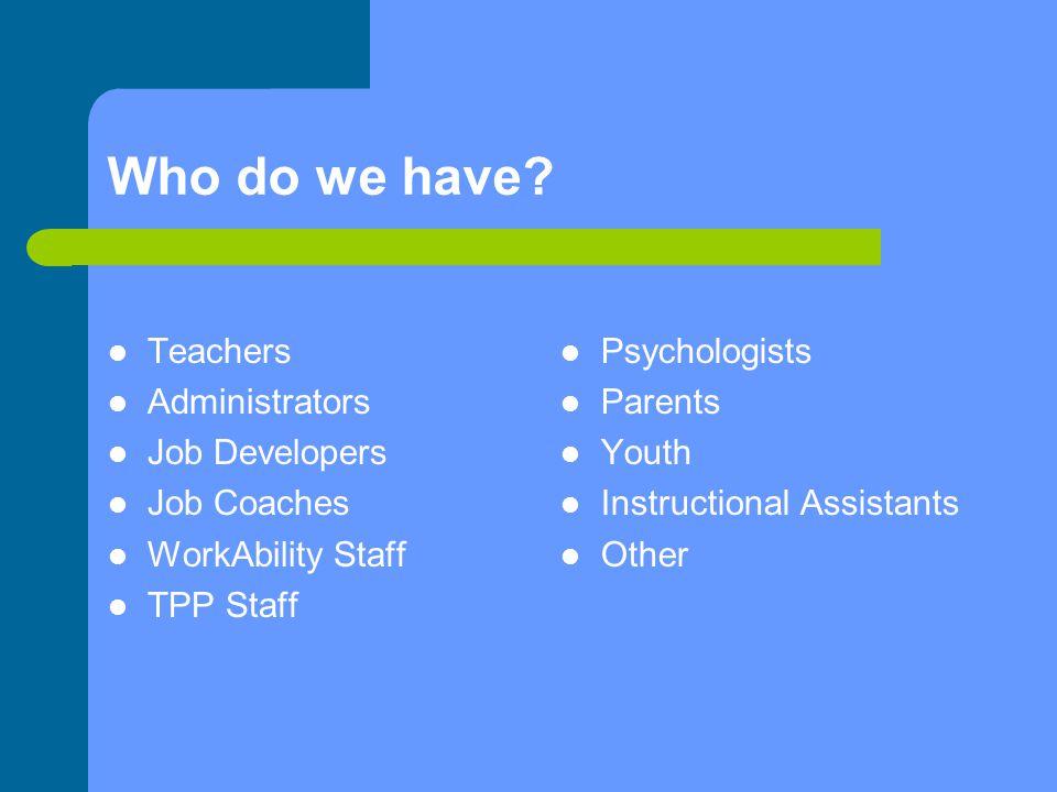 Who do we have Teachers Administrators Job Developers Job Coaches