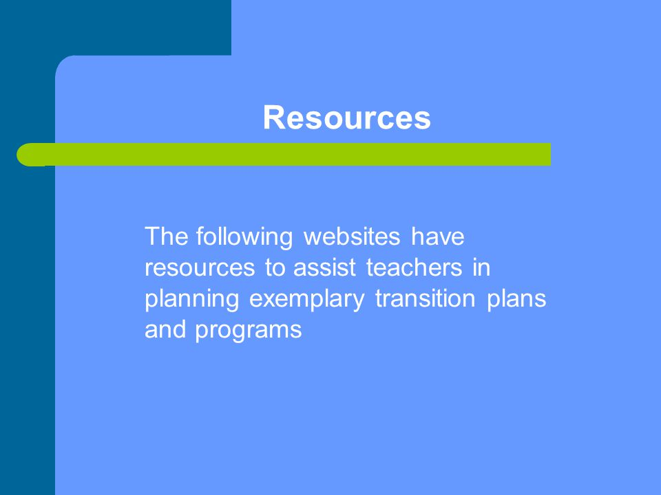 Resources The following websites have resources to assist teachers in planning exemplary transition plans and programs.